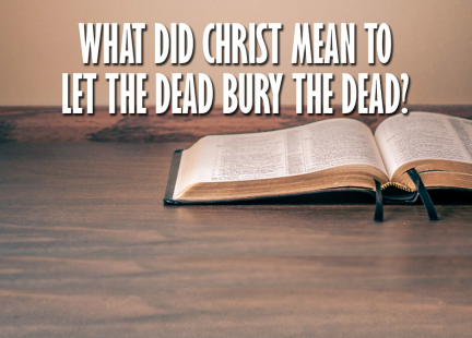 TW Answers: What Did Christ Mean to Let the Dead Bury the Dead?