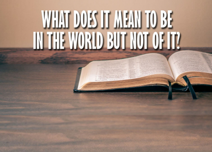 TW Answers: What Does It Mean to Be In the World But Not of It?